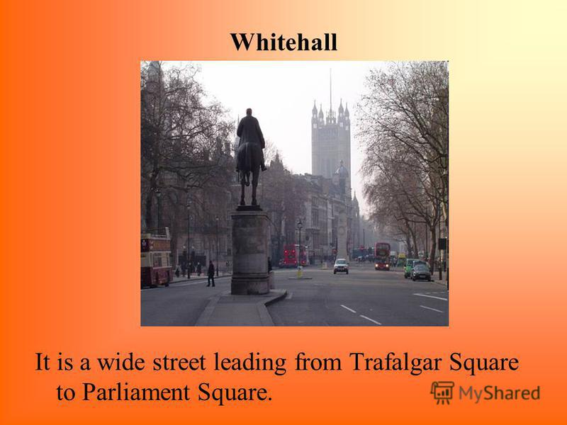 Whitehall It is a wide street leading from Trafalgar Square to Parliament Square.