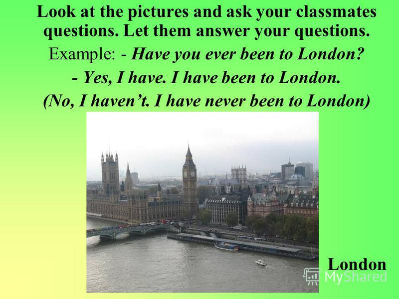 Look at the pictures and ask your classmates questions. Let them answer your questions. Example: - Have you ever been to London? - Yes, I have. I have been to London. (No, I havent. I have never been to London) London