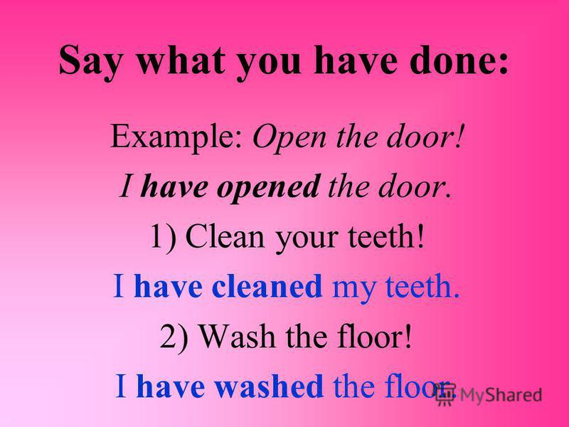 Say what you have done: Example: Open the door! I have opened the door. 1) Clean your teeth! I have cleaned my teeth. 2) Wash the floor! I have washed the floor.