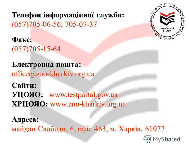 Телефон інформаційної служби: (057)705-06-56, 705-07-37 Факс:(057)705-15-64 Електронна пошта: office@zno-kharkiv.org.uaСайти: УЦОЯО: www.testportal.gov.ua ХРЦОЯО: www.zno-kharkiv.org.ua Адреса: майдан Свободи, 6, офіс 463, м. Харків, 61077
