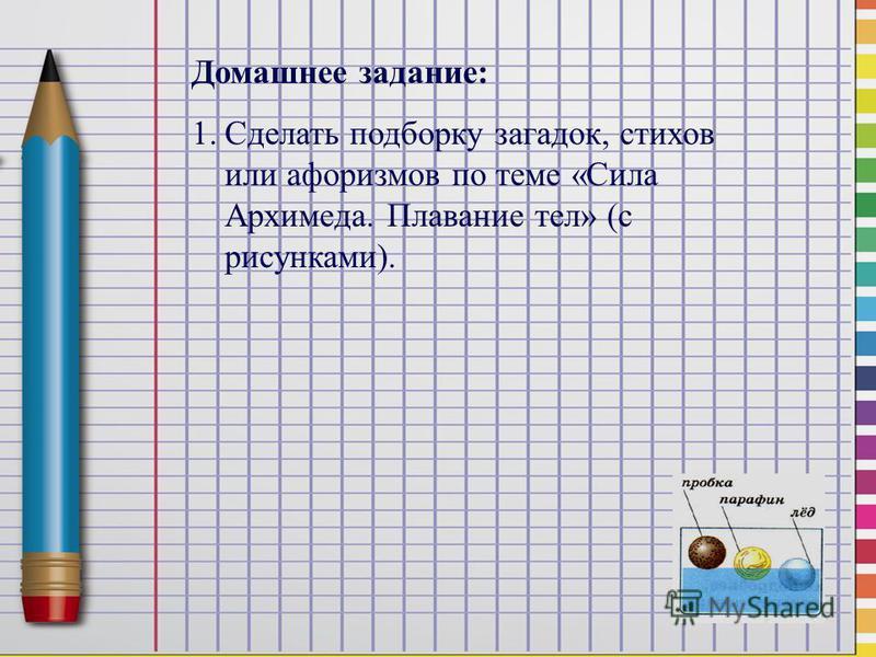 Домашнее задание: 1. Сделать подборку загадок, стихов или афоризмов по теме «Сила Архимеда. Плавание тел» (с рисунками).