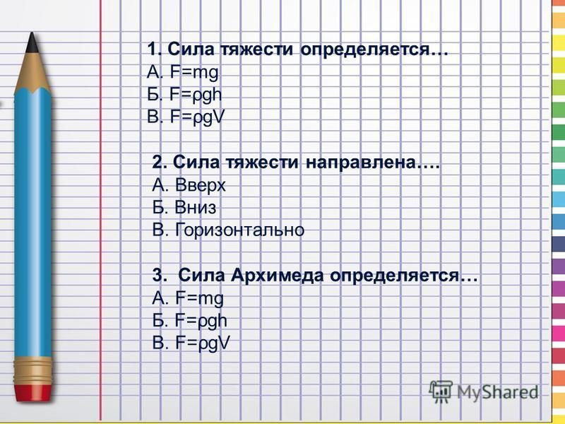 1. Сила тяжести определяется… А. F=mg Б. F=ρgh В. F=ρgV 2. Сила тяжести направлена…. А. Вверх Б. Вниз В. Горизонтально 3. Сила Архимеда определяется… А. F=mg Б. F=ρgh В. F=ρgV