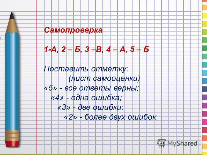 Самопроверка 1-А, 2 – Б, 3 –В, 4 – А, 5 – Б Поставить отметку: (лист самооценки) «5» - все ответы верны; «4» - одна ошибка; «3» - две ошибки; «2» - более двух ошибок