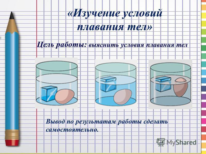 «Изучение условий плавания тел» Вывод по результатам работы сделать самостоятельно. Цель работы: выяснить условия плавания тел