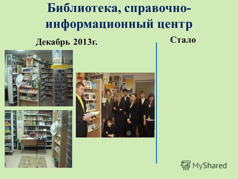 Библиотека, справочно- информационный центр Декабрь 2013 г. Стало