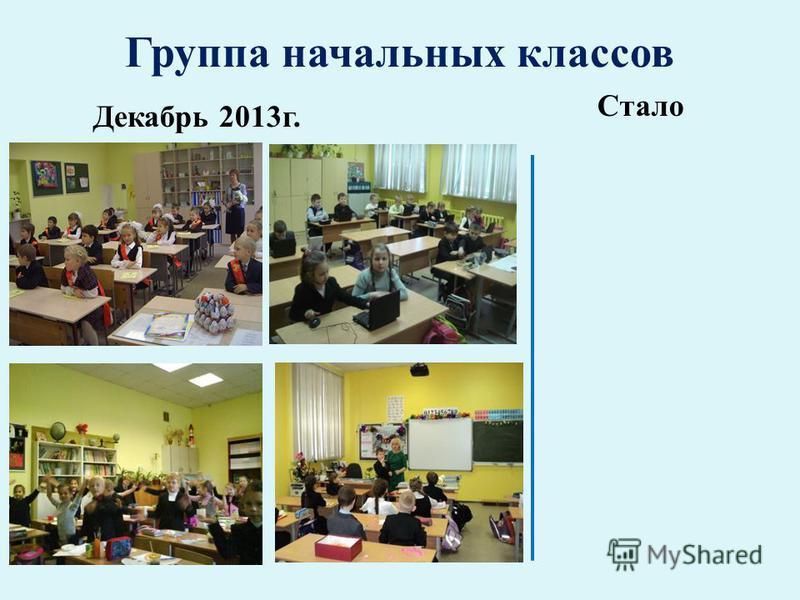 Группа начальных классов Декабрь 2013 г. Стало