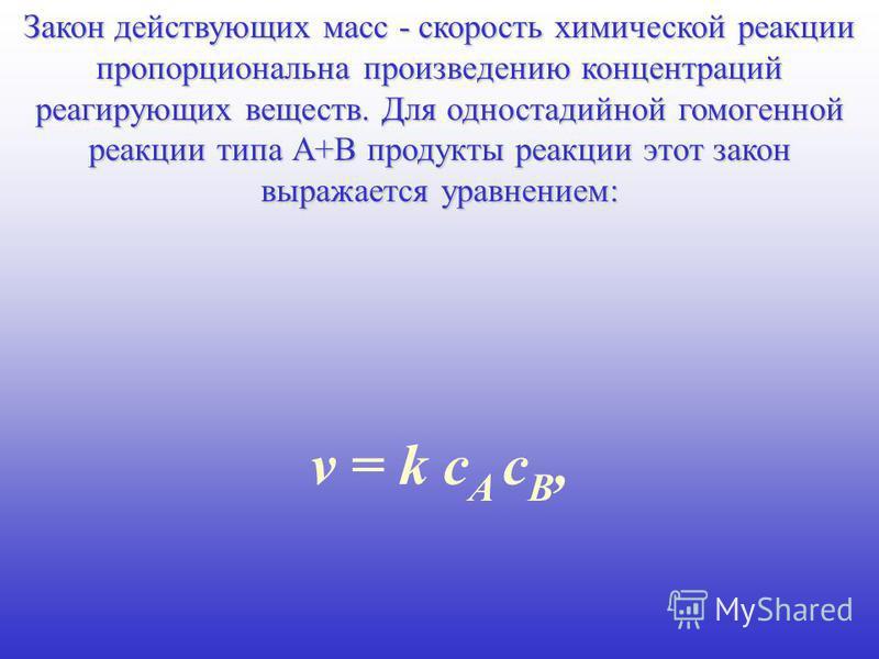 Закон действующих масс - скорость химической реакции пропорциональна произведению концентраций реагирующих веществ. Для одностадийной гомогенной реакции типа А+В продукты реакции этот закон выражается уравнением: v = k c A c B,