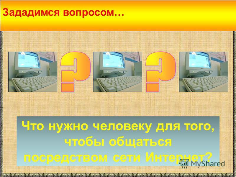 Зададимся вопросом… Что нужно человеку для того, чтобы общаться посредством сети Интернет?