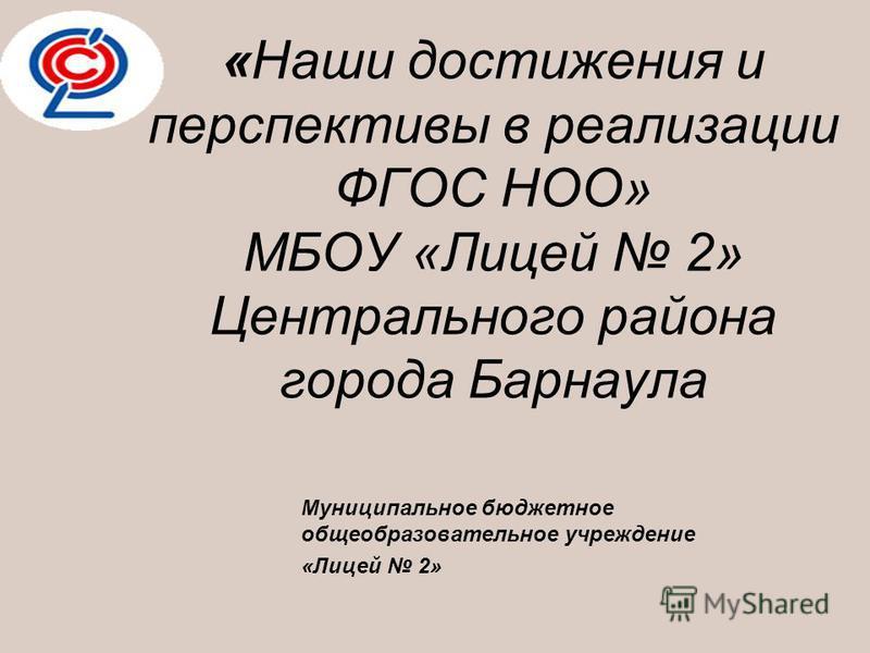 «Наши достижения и перспективы в реализации ФГОС НОО» МБОУ «Лицей 2» Центрального района города Барнаула Муниципальное бюджетное общеобразовательное учреждение «Лицей 2»