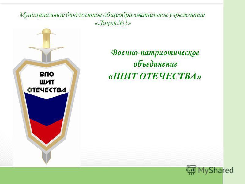 Муниципальное бюджетное общеобразовательное учреждение «Лицей 2» Военно-патриотическое объединение «ЩИТ ОТЕЧЕСТВА»