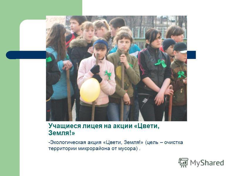 Учащиеся лицея на акции «Цвети, Земля!» -Экологическая акция «Цвети, Земля!» (цель – очистка территории микрорайона от мусора).