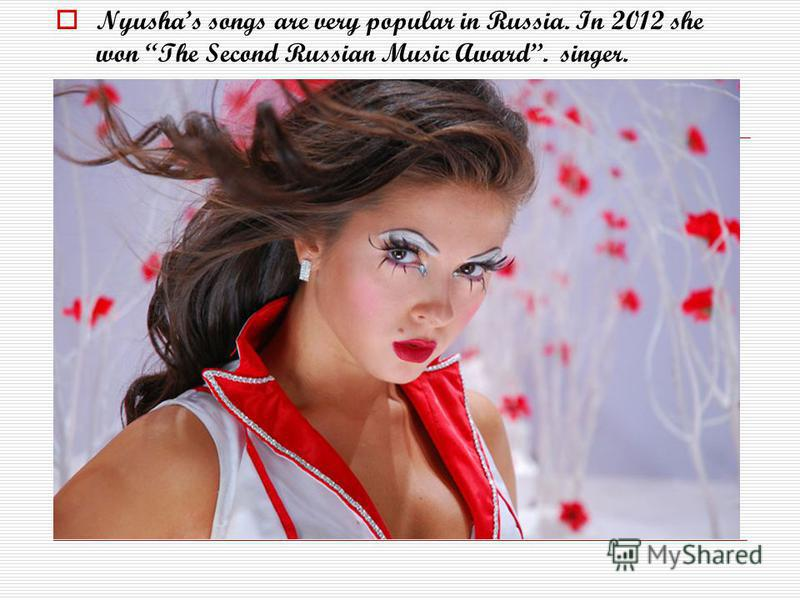 Nyushas songs are very popular in Russia. In 2012 she won The Second Russian Music Award. singer.