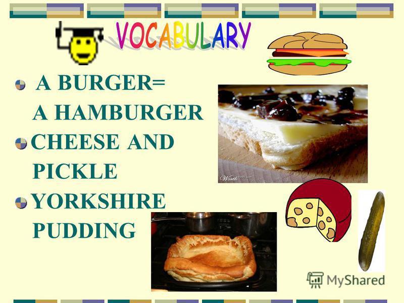 A BURGER= A HAMBURGER CHEESE AND PICKLE YORKSHIRE PUDDING
