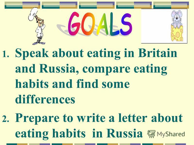 1. Speak about eating in Britain and Russia, compare eating habits and find some differences 2. Prepare to write a letter about eating habits in Russia