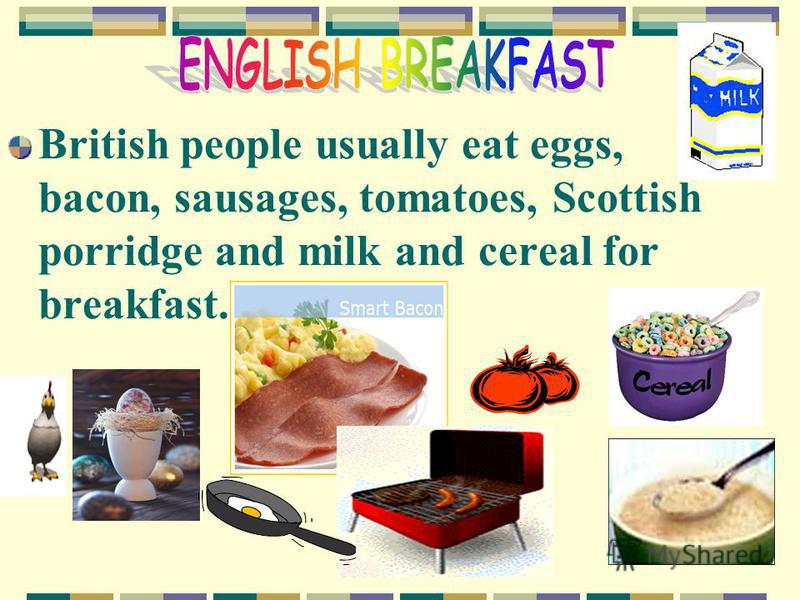 British people usually eat eggs, bacon, sausages, tomatoes, Scottish porridge and milk and cereal for breakfast.