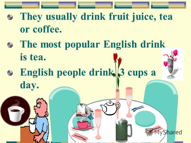 They usually drink fruit juice, tea or coffee. The most popular English drink is tea. English people drink 3 cups a day.