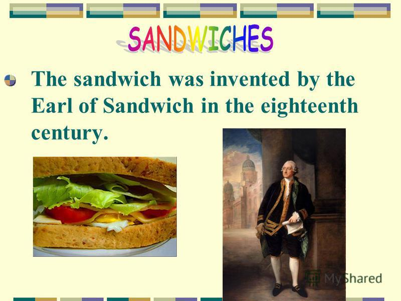 The sandwich was invented by the Earl of Sandwich in the eighteenth century.