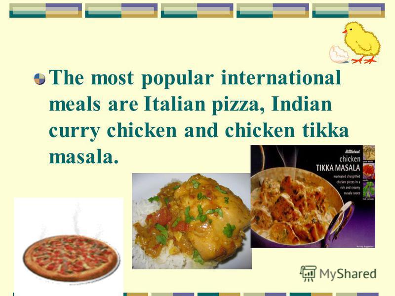 The most popular international meals are Italian pizza, Indian curry chicken and chicken tikka masala.