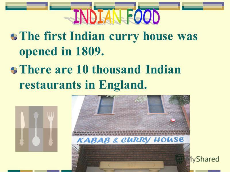 The first Indian curry house was opened in 1809. There are 10 thousand Indian restaurants in England.