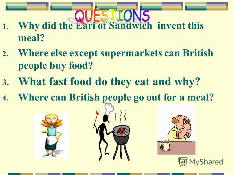 1. Why did the Earl of Sandwich invent this meal? 2. Where else except supermarkets can British people buy food? 3. What fast food do they eat and why? 4. Where can British people go out for a meal?