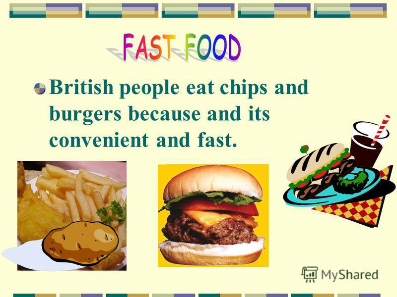 British people eat chips and burgers because and its convenient and fast.