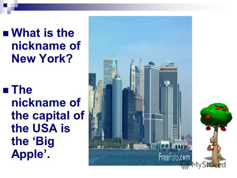 What is the nickname of New York? The nickname of the capital of the USA is the Big Apple.