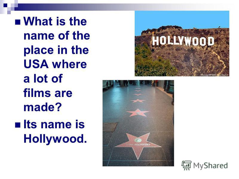 What is the name of the place in the USA where a lot of films are made? Its name is Hollywood.