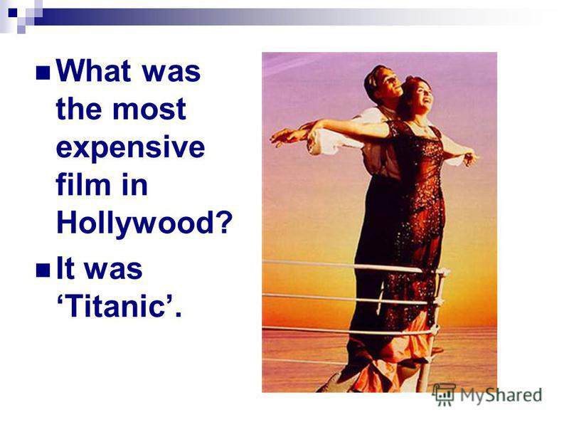 What was the most expensive film in Hollywood? It was Titanic.