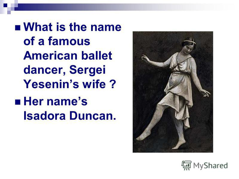 What is the name of a famous American ballet dancer, Sergei Yesenin s wife ? Her name s Isadora Duncan.
