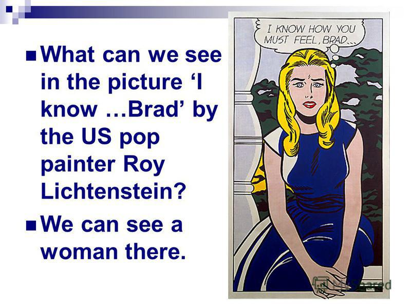 What can we see in the picture I know …Brad by the US pop painter Roy Lichtenstein? We can see a woman there.