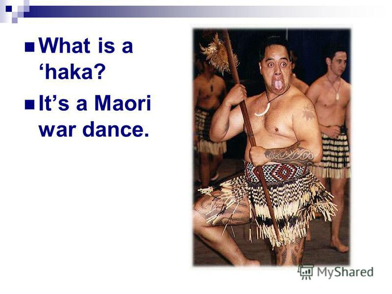What is a haka? It s a Maori war dance.