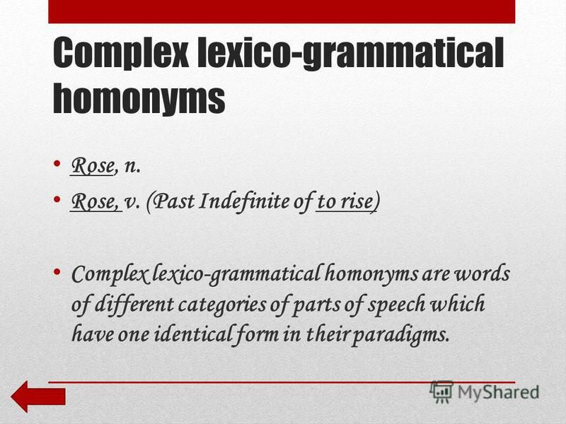 Complex lexico-grammatical homonyms Rose, n. Rose, v. (Past Indefinite of to rise) Complex lexico-grammatical homonyms are words of different categories of parts of speech which have one identical form in their paradigms.