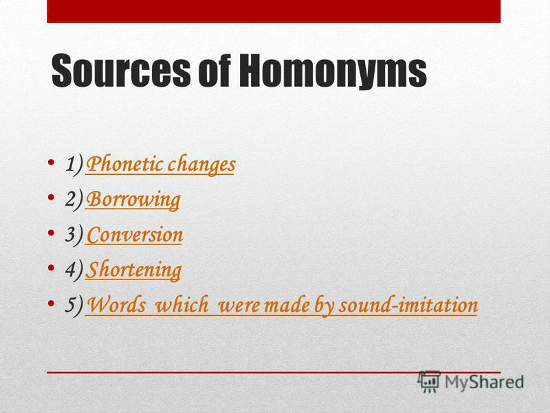 Sources of Homonyms 1) Phonetic changesPhonetic changes 2) BorrowingBorrowing 3) ConversionConversion 4) ShorteningShortening 5) Words which were made by sound-imitationWords which were made by sound-imitation