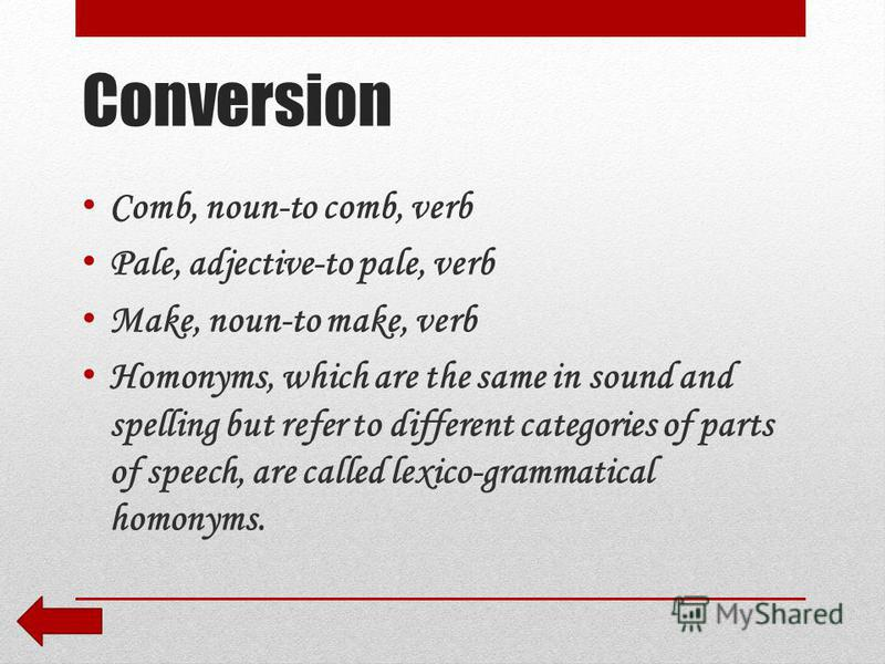 Conversion Comb, noun-to comb, verb Pale, adjective-to pale, verb Make, noun-to make, verb Homonyms, which are the same in sound and spelling but refer to different categories of parts of speech, are called lexico-grammatical homonyms.