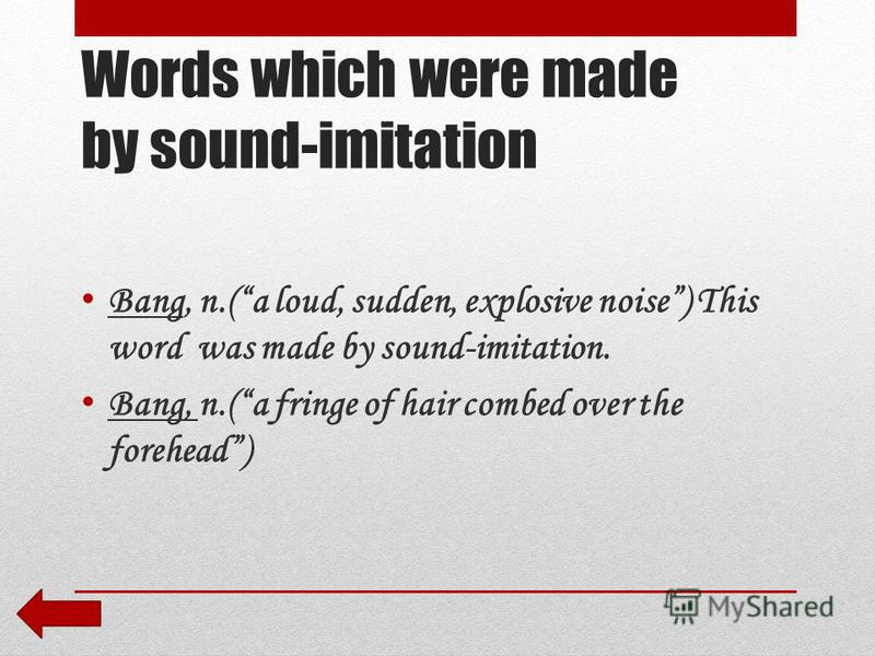 Words which were made by sound-imitation Bang, n.(a loud, sudden, explosive noise) This word was made by sound-imitation. Bang, n.(a fringe of hair combed over the forehead)