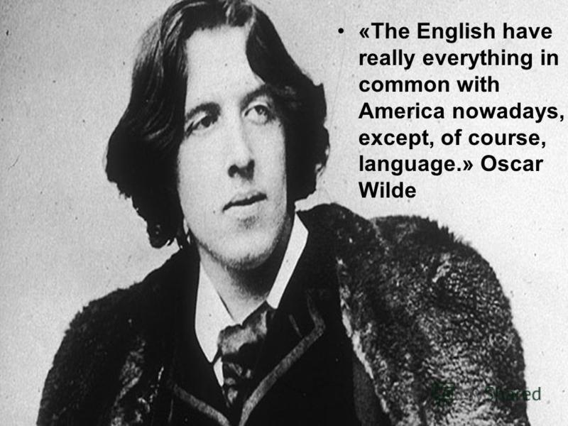 «The English have really everything in common with America nowadays, except, of course, language.» Oscar Wilde
