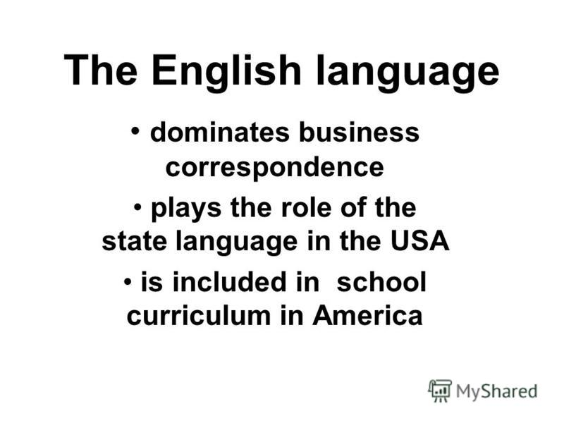 The English language dominates business correspondence plays the role of the state language in the USA is included in school curriculum in America