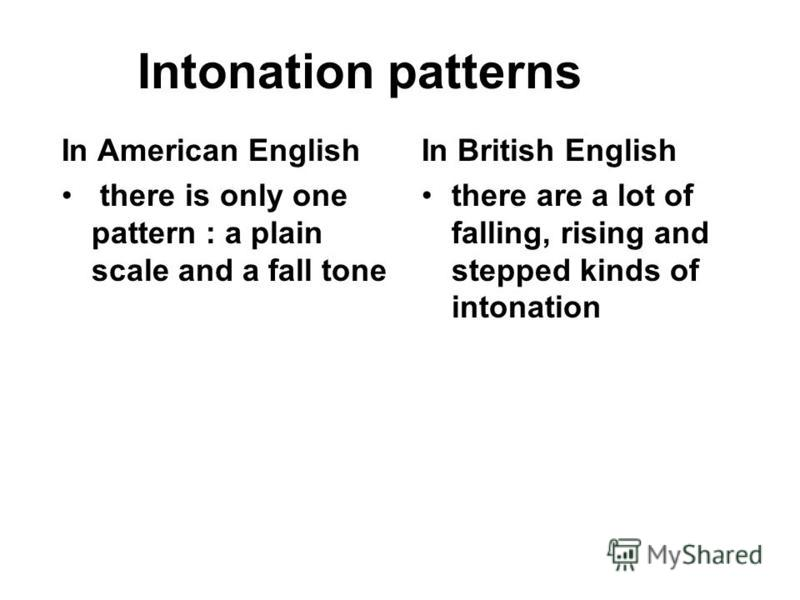 Intonation patterns In British English there are a lot of falling, rising and stepped kinds of intonation In American English there is only one pattern : a plain scale and a fall tone