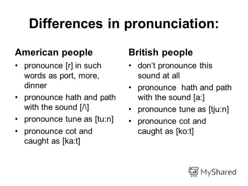 Differences in pronunciation: American people pronounce [r] in such words as port, more, dinner pronounce hath and path with the sound [/\] pronounce tune as [tu:n] pronounce cot and caught as [ka:t] British people dont pronounce this sound at all pr