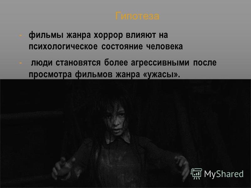 Гипотеза - фильмы жанра хоррор влияют на психологическое состояние человека - люди становятся более агрессивными после просмотра фильмов жанра «ужасы».