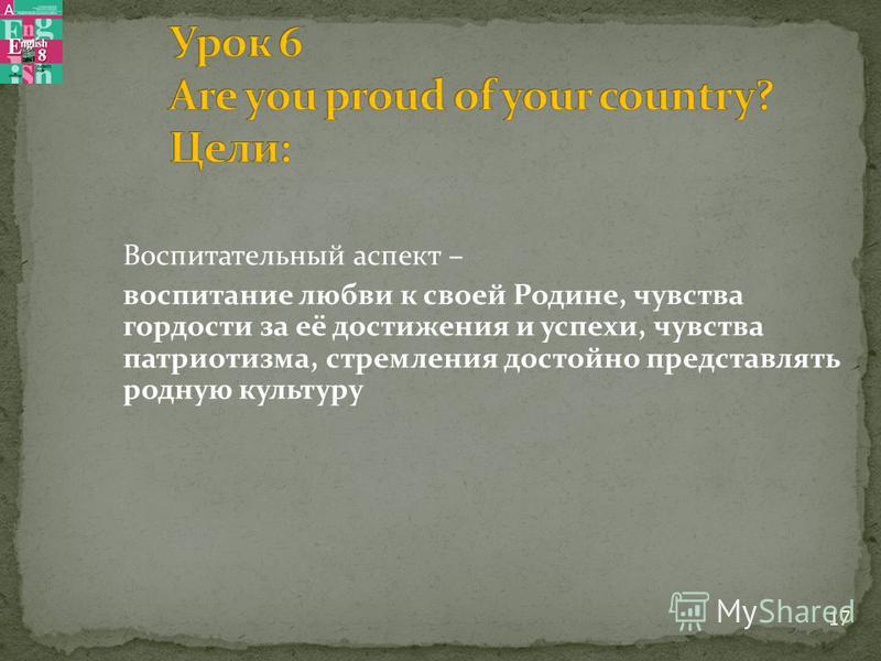 Воспитательный аспект – воспитание любви к своей Родине, чувства гордости за её достижения и успехи, чувства патриотизма, стремления достойно представлять родную культуру 17