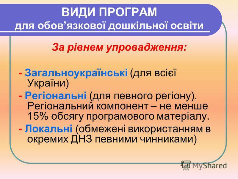 ВИДИ ПРОГРАМ для обовязкової дошкільної освіти За рівнем упровадження: - Загальноукраїнські (для всієї України) - Регіональні (для певного регіону). Регіональний компонент – не менше 15% обсягу програмового матеріалу. - Локальні (обмежені використанн