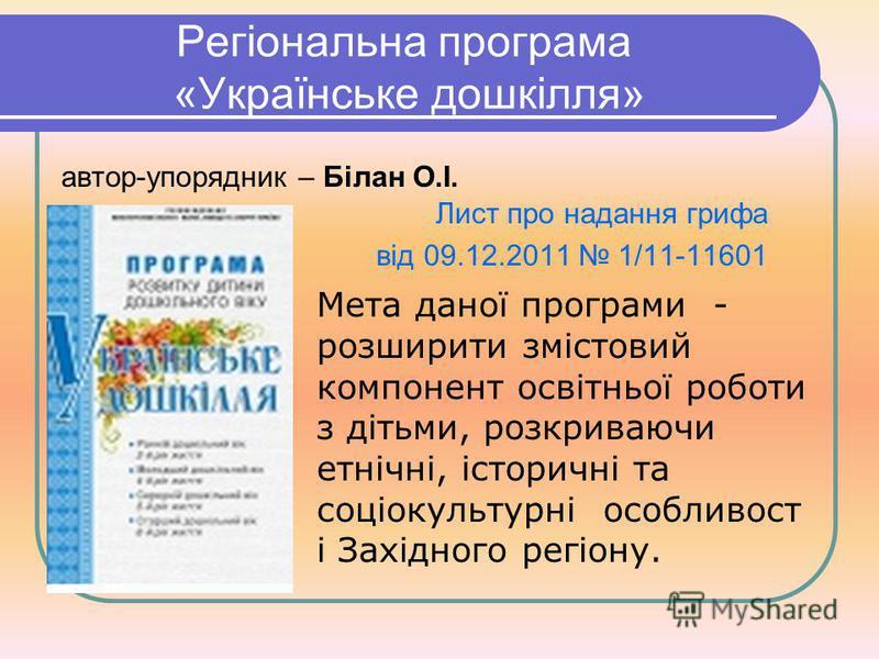 Регіональна програма «Українське дошкілля» Мета даної програми - розширити змістовий компонент освітньої роботи з дітьми, розкриваючи етнічні, історичні та соціокультурні особливост і Західного регіону. автор-упорядник – Білан О.І. Лист про надання г
