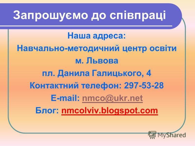 Запрошуємо до співпраці Наша адреса: Навчально-методичний центр освіти м. Львова пл. Данила Галицького, 4 Контактний телефон: 297-53-28 E-mail: nmco@ukr.netnmco@ukr.net Блог: nmcolviv.blogspot.com