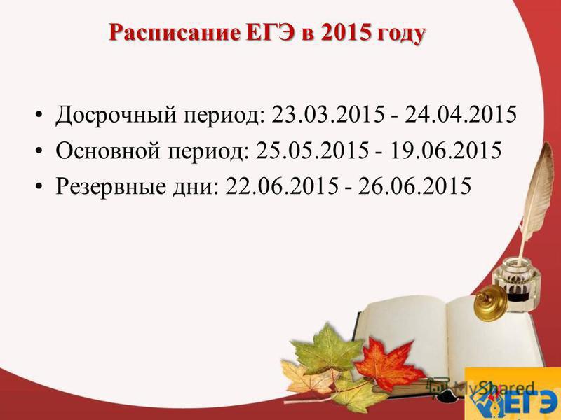 Расписание ЕГЭ в 2015 году Досрочный период: 23.03.2015 - 24.04.2015 Основной период: 25.05.2015 - 19.06.2015 Резервные дни: 22.06.2015 - 26.06.2015