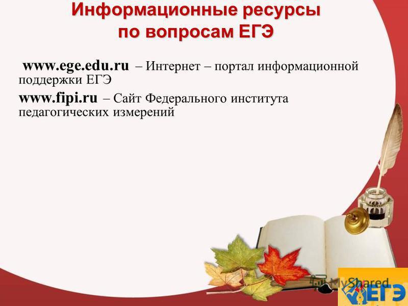 Информационные ресурсы по вопросам ЕГЭ www.ege.edu.ru – Интернет – портал информационной поддержки ЕГЭ www.fipi.ru – Сайт Федерального института педагогических измерений
