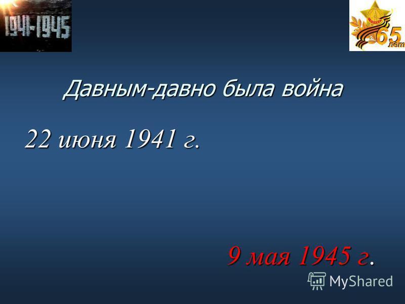 Давным-давно была война 22 июня 1941 г. 9 мая 1945 г. 9 мая 1945 г.