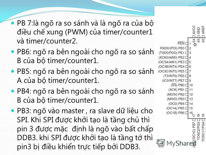 PB 7:là ngõ ra so sánh và là ngõ ra ca b điu ch xung (PWM) ca timer/counter1 và timer/counter2. PB6: ngõ ra bên ngoài cho ngõ ra so sánh B ca b timer/counter1. PB5: ngõ ra bên ngoài cho ngõ ra so sánh A ca b timer/counter1. PB4: ngõ ra bên ngoài cho