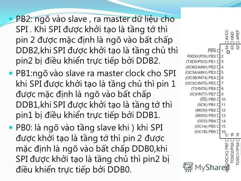 PB2: ngõ vào slave, ra master d liu cho SPI. Khi SPI đưc khi to là tng t thì pin 2 đưc mc đnh là ngõ vào bt chp DDB2,khi SPI đưc khi to là tng ch thì pin2 b điu khin trc tip bi DDB2. PB1:ngõ vào slave ra master clock cho SPI khi SPI đưc khi to là tng