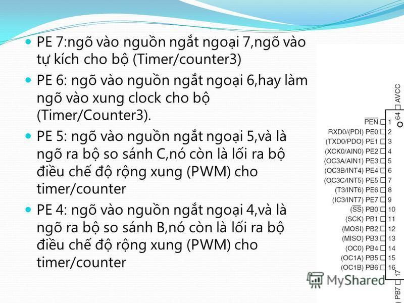 PE 7:ngõ vào ngun ngt ngoi 7,ngõ vào t kích cho b (Timer/counter3) PE 6: ngõ vào ngun ngt ngoi 6,hay làm ngõ vào xung clock cho b (Timer/Counter3). PE 5: ngõ vào ngun ngt ngoi 5,và là ngõ ra b so sánh C,nó còn là li ra b điu ch đ rng xung (PWM) cho t